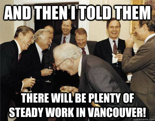 And then I told them There will be plenty of steady work in Vancouver!
