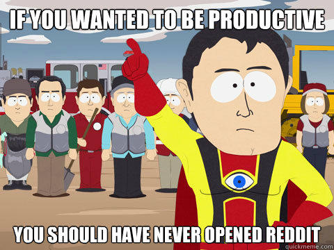 if you wanted to be productive you should have never opened reddit - if you wanted to be productive you should have never opened reddit  Captain Hindsight