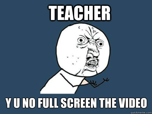 teacher y u no full screen the video