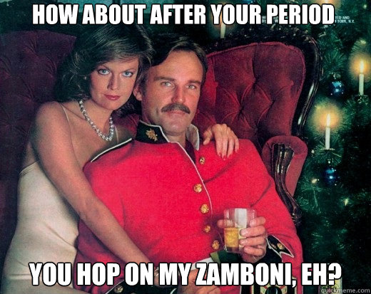 how about after your period you hop on my zamboni, eh?