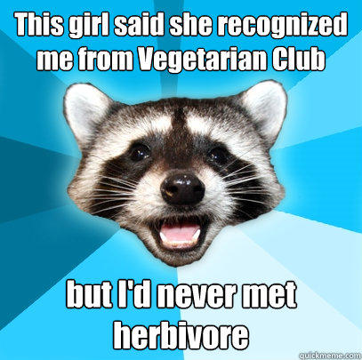 This girl said she recognized me from Vegetarian Club but I'd never met herbivore - This girl said she recognized me from Vegetarian Club but I'd never met herbivore  Lame Pun Coon