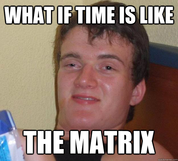 What if Time is like The Matrix - What if Time is like The Matrix  10 Guy