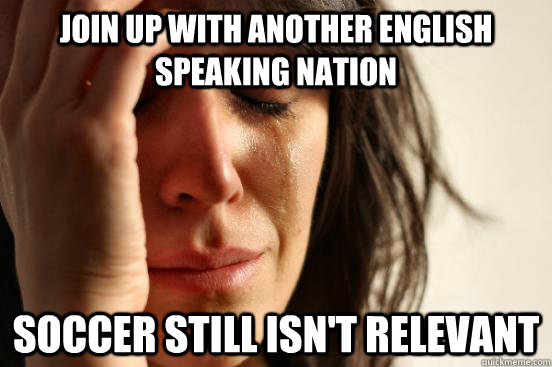 Join up with another English speaking nation Soccer still isn't relevant - Join up with another English speaking nation Soccer still isn't relevant  First World Problems