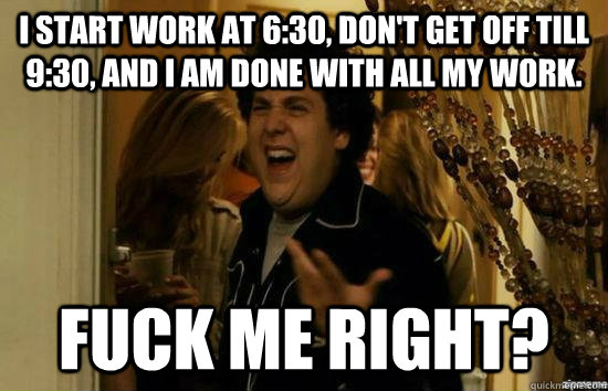 I start work at 6:30, don't get off till 9:30, and I am done with all my work. Fuck me right?