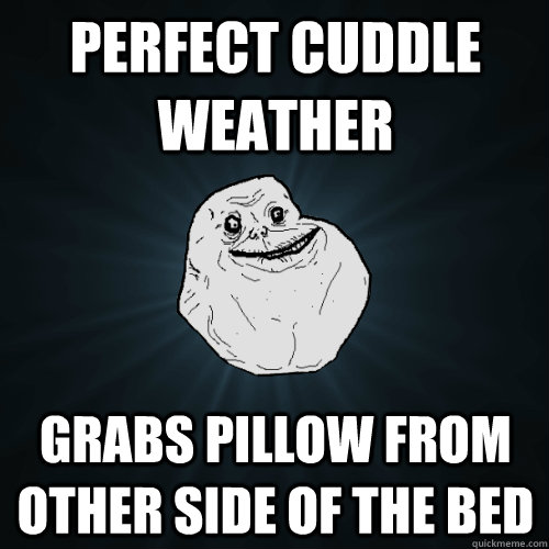 Perfect cuddle weather grabs pillow from other side of the bed - Perfect cuddle weather grabs pillow from other side of the bed  Forever Alone