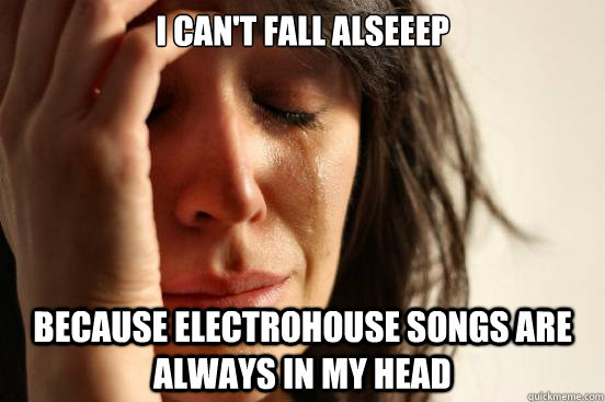 i can't fall alseeep because electrohouse songs are always in my head - i can't fall alseeep because electrohouse songs are always in my head  First World Problems