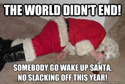 the world didn't end! somebody go wake up santa,  no slacking off this year! - the world didn't end! somebody go wake up santa,  no slacking off this year!  Deadbeat Drunken Santa
