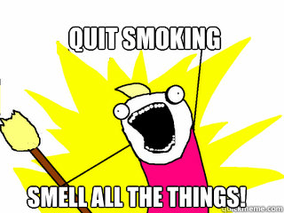 Quit smoking smell all the things! - Quit smoking smell all the things!  All The Things