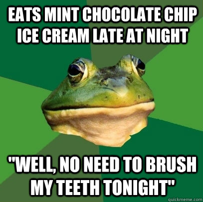 Eats mint chocolate chip ice cream late at night