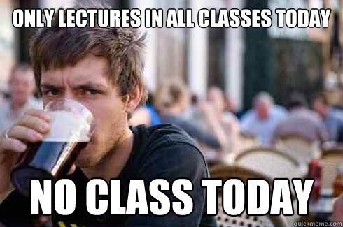 only lectures in all classes today no class today - only lectures in all classes today no class today  Lazy College Senior
