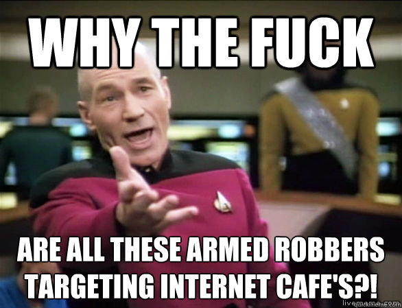 why the fuck are all these Armed robbers targeting Internet Cafe's?!  - why the fuck are all these Armed robbers targeting Internet Cafe's?!   Annoyed Picard HD