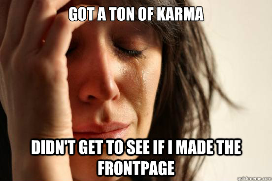 got a ton of karma didn't get to see if i made the frontpage - got a ton of karma didn't get to see if i made the frontpage  First World Problems