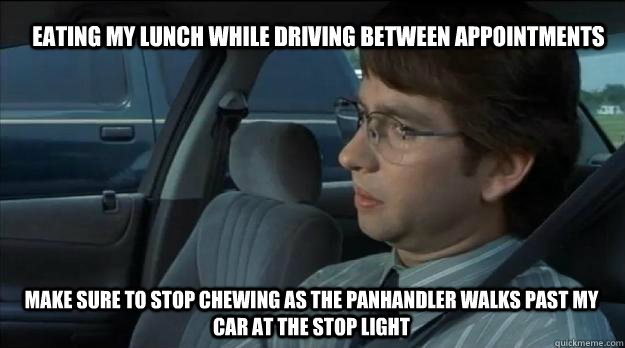 Eating my lunch while driving between appointments Make sure to stop chewing as the panhandler walks past my car at the stop light - Eating my lunch while driving between appointments Make sure to stop chewing as the panhandler walks past my car at the stop light  Guilty