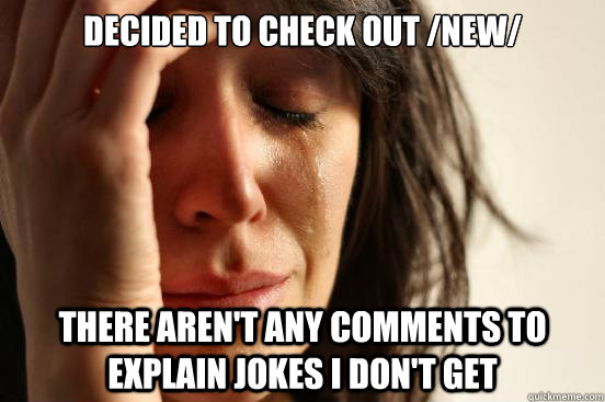 Decided to check out /new/ there aren't any comments to explain jokes I don't get - Decided to check out /new/ there aren't any comments to explain jokes I don't get  First World Problems