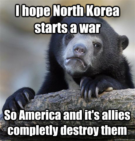 I hope North Korea starts a war So America and it's allies completly destroy them - I hope North Korea starts a war So America and it's allies completly destroy them  Confession Bear