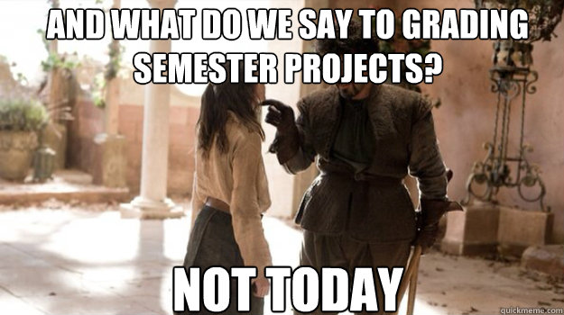 and what do we say to grading semester projects? NOT TODAY