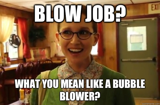 Blow Job? What you mean like a bubble blower? - Blow Job? What you mean like a bubble blower?  Sexually Oblivious Female