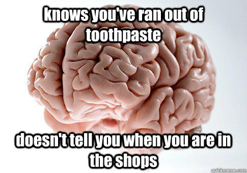 knows you've ran out of toothpaste doesn't tell you when you are in the shops  - knows you've ran out of toothpaste doesn't tell you when you are in the shops   Scumbag Brain