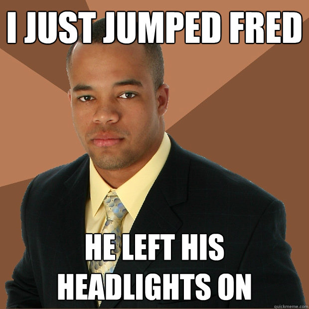 i just jumped fred he left his headlights on - i just jumped fred he left his headlights on  Successful Black Man