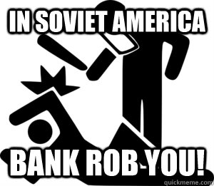 In soviet America Bank Rob You!