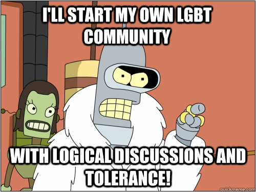 I'll start my own LGBT community with logical discussions and tolerance! - I'll start my own LGBT community with logical discussions and tolerance!  Blackjack Bender
