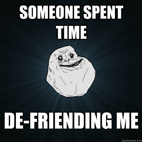 Someone spent time de-friending me - Someone spent time de-friending me  Forever Alone