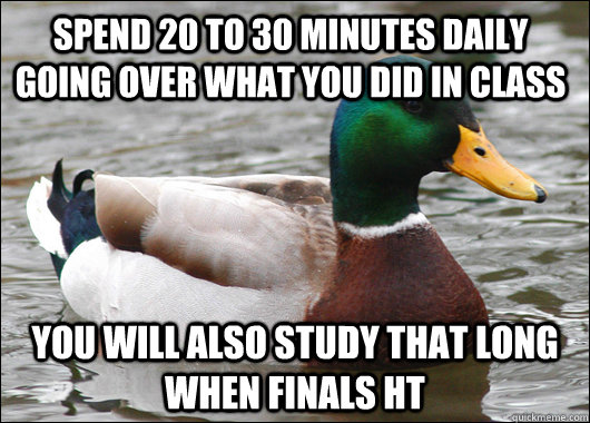 spend 20 to 30 minutes daily going over what you did in class you will also study that long when finals ht - spend 20 to 30 minutes daily going over what you did in class you will also study that long when finals ht  Actual Advice Mallard