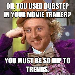 Oh, You used dubstep in your movie trailer? You must be so hip to trends. - Oh, You used dubstep in your movie trailer? You must be so hip to trends.  Creepy Wonka