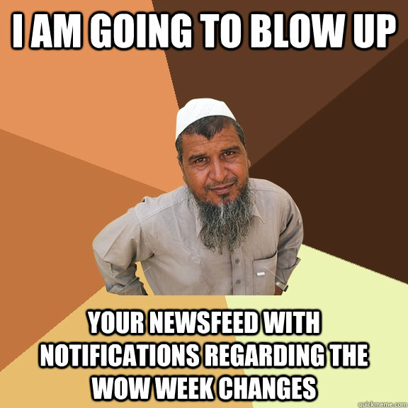 I am going to blow up your newsfeed with notifications regarding the wow week changes - I am going to blow up your newsfeed with notifications regarding the wow week changes  Ordinary Muslim Man