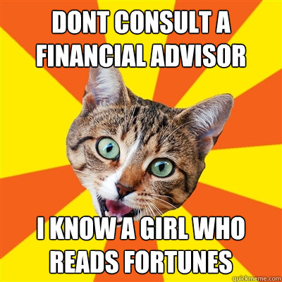 dont consult a financial advisor i know a girl who reads fortunes - dont consult a financial advisor i know a girl who reads fortunes  Bad Advice Cat