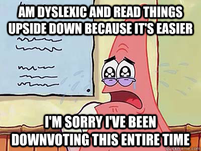 Am dyslexic and read things upside down because it's easier I'm sorry I've been downvoting this entire time - Am dyslexic and read things upside down because it's easier I'm sorry I've been downvoting this entire time  Apologetic Patrick