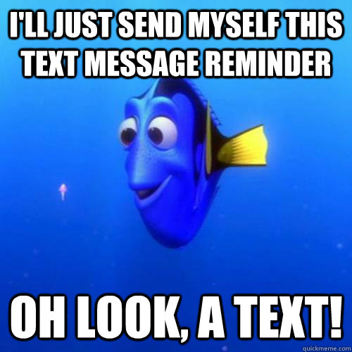 I'll just send myself this text message reminder oh look, a text! - I'll just send myself this text message reminder oh look, a text!  dory