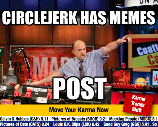 Circlejerk has memes post - Circlejerk has memes post  Mad Karma with Jim Cramer