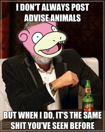 I don't always post advise animals but when I do, it's the same shit you've seen before - I don't always post advise animals but when I do, it's the same shit you've seen before  Misc