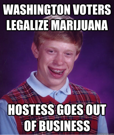Washington voters legalize marijuana Hostess goes out of business - Washington voters legalize marijuana Hostess goes out of business  Bad Luck Brian