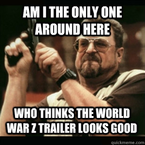 Am i the only one around here Who thinks the World War Z Trailer looks good - Am i the only one around here Who thinks the World War Z Trailer looks good  Misc