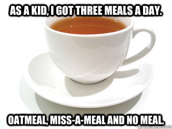 As a kid, I got three meals a day.  Oatmeal, miss-a-meal and no meal. - As a kid, I got three meals a day.  Oatmeal, miss-a-meal and no meal.  Mr. T