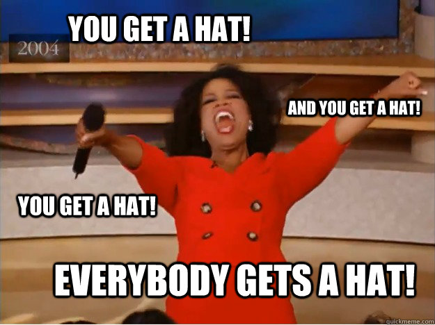 YOU GET A HAT! EVERYBODY GETS A HAT! AND YOU GET A HAT! YOU GET A HAT! - YOU GET A HAT! EVERYBODY GETS A HAT! AND YOU GET A HAT! YOU GET A HAT!  oprah you get a car