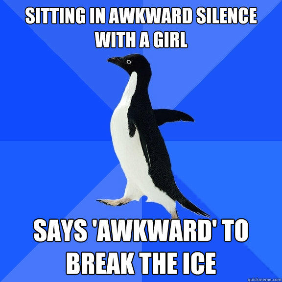 sitting in awkward silence with a girl says 'awkward' to break the ice - sitting in awkward silence with a girl says 'awkward' to break the ice  Socially Awkward Penguin