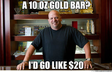 A 10 oz gold bar? I'd go like $20