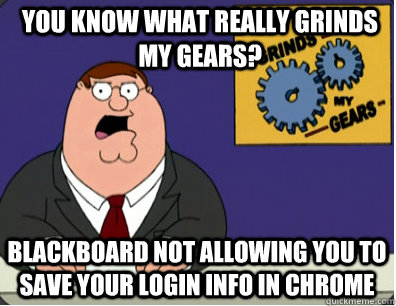 you know what really grinds my gears? Blackboard not allowing you to save your login info in Chrome  - you know what really grinds my gears? Blackboard not allowing you to save your login info in Chrome   Grinds my gears