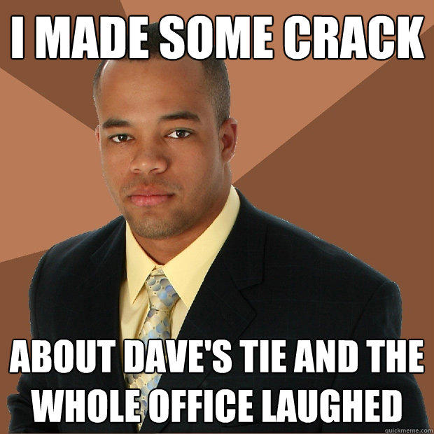i made some crack about dave's tie and the whole office laughed - i made some crack about dave's tie and the whole office laughed  Successful Black Man