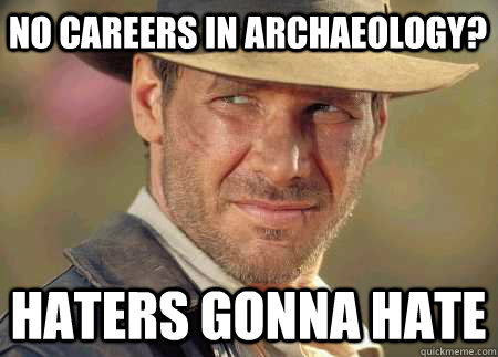 No careers in Archaeology? Haters gonna hate - No careers in Archaeology? Haters gonna hate  Indiana Jones Life Lessons