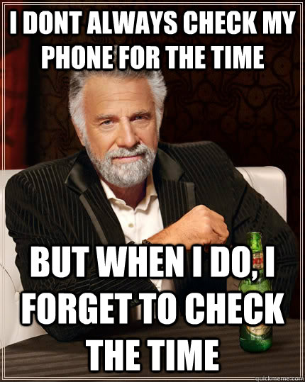 i dont always check my phone for the time but when i do, i forget to check the time - i dont always check my phone for the time but when i do, i forget to check the time  The Most Interesting Man In The World
