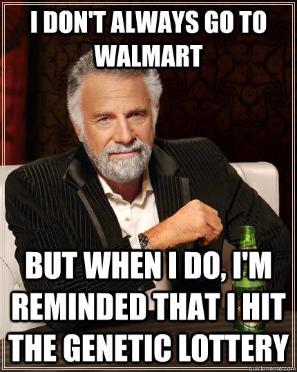 I don't always go to walmart but when I do, i'm reminded that i hit the genetic lottery - I don't always go to walmart but when I do, i'm reminded that i hit the genetic lottery  The Most Interesting Man In The World