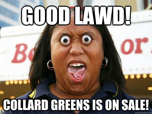 440d72d4d1d6206f96ecf0d9f5dfc64c6ea354ac963728a4632fd7b686f2bca6 good lawd! collard greens is on sale! deal spotting black woman