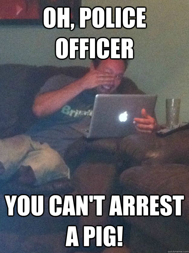 Oh, police officer You can't arrest a pig! - Oh, police officer You can't arrest a pig!  Reddit Meme Dad