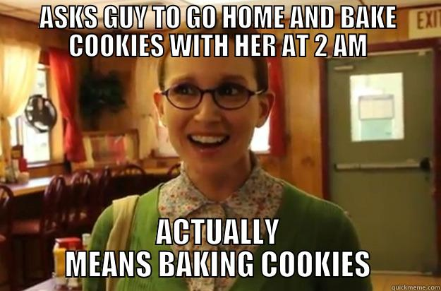 Sexually Oblivious Female - ASKS GUY TO GO HOME AND BAKE COOKIES WITH HER AT 2 AM ACTUALLY MEANS BAKING COOKIES Sexually Oblivious Female
