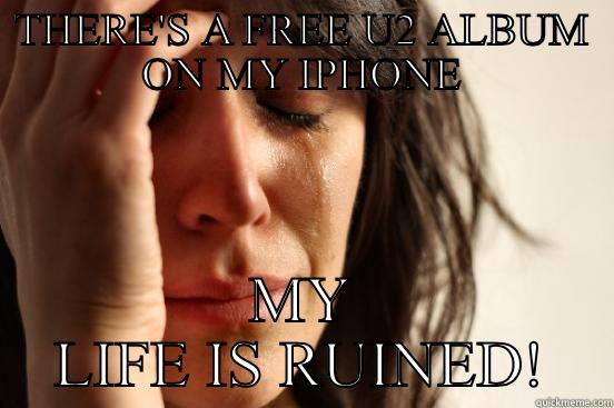 Free U2 Album - THERE'S A FREE U2 ALBUM ON MY IPHONE MY LIFE IS RUINED! First World Problems