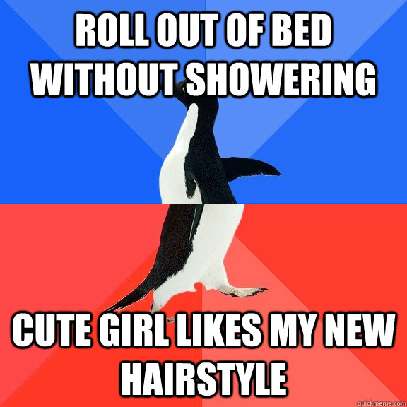 Roll out of bed without showering Cute girl likes my new hairstyle - Roll out of bed without showering Cute girl likes my new hairstyle  Socially Awkward Awesome Penguin
